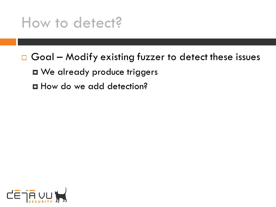 How to detect Goal – Modify existing fuzzer to detect these issues