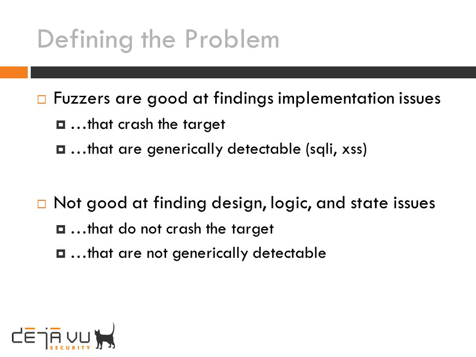 Defining the Problem Fuzzers are good at findings implementation issues. …that crash the target. …that are generically detectable (sqli, xss)