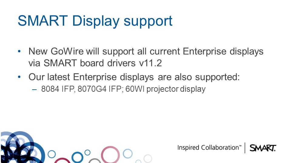 SMART Display support New GoWire will support all current Enterprise displays via SMART board drivers v11.2.