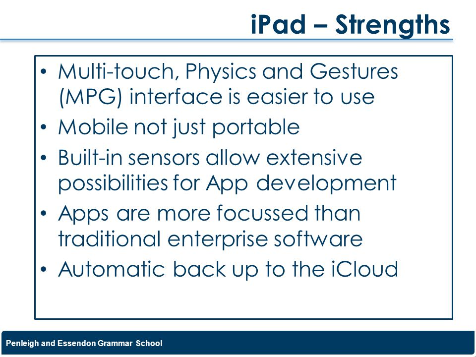 iPad – Strengths Multi-touch, Physics and Gestures (MPG) interface is easier to use. Mobile not just portable.