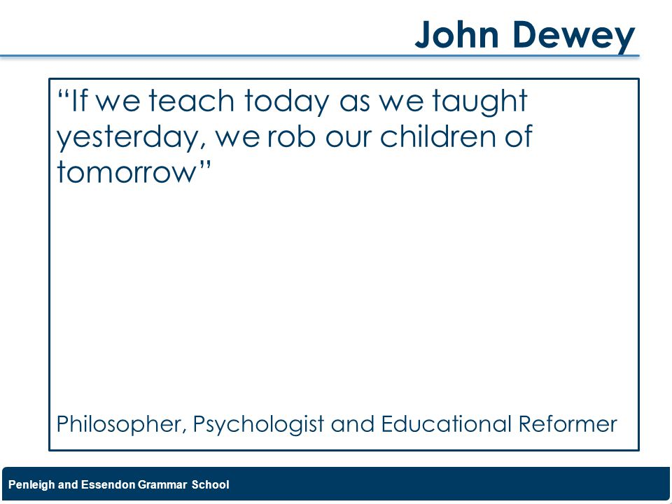 John Dewey If we teach today as we taught yesterday, we rob our children of tomorrow Philosopher, Psychologist and Educational Reformer.