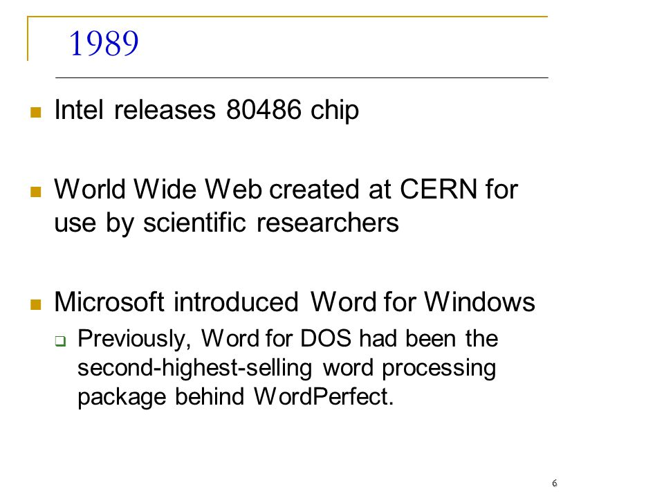 1989 Intel releases 80486 chip. World Wide Web created at CERN for use by scientific researchers. Microsoft introduced Word for Windows.