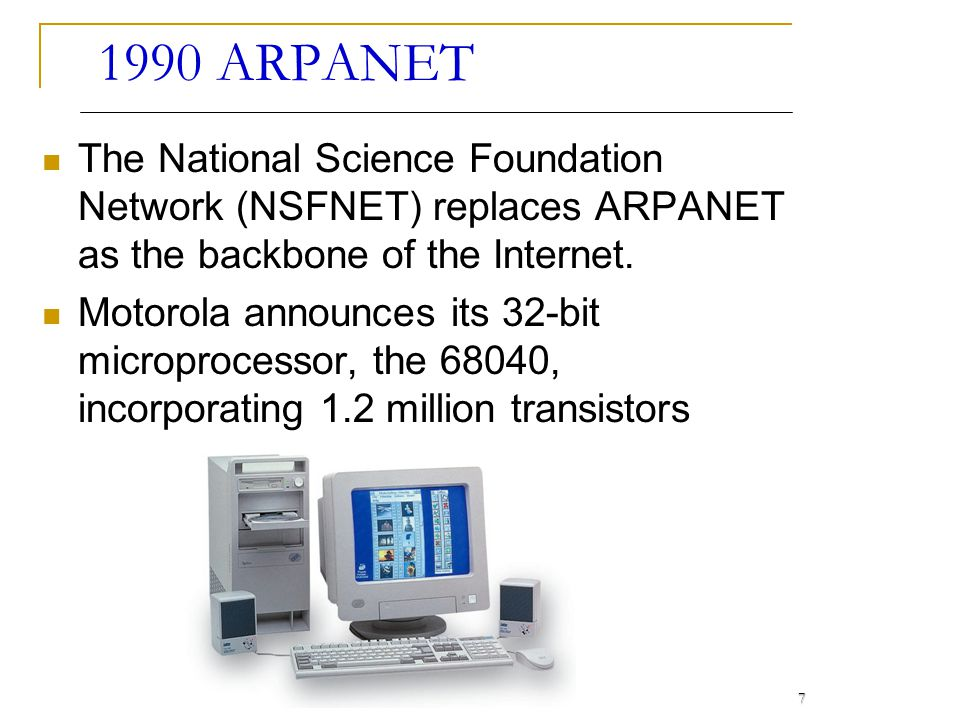 1990 ARPANET The National Science Foundation Network (NSFNET) replaces ARPANET as the backbone of the Internet.