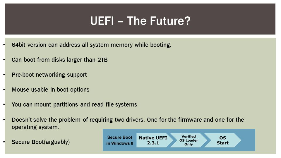 UEFI – The Future 64bit version can address all system memory while booting. Can boot from disks larger than 2TB.