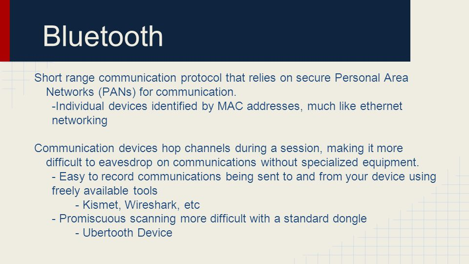 Bluetooth Short range communication protocol that relies on secure Personal Area Networks (PANs) for communication.