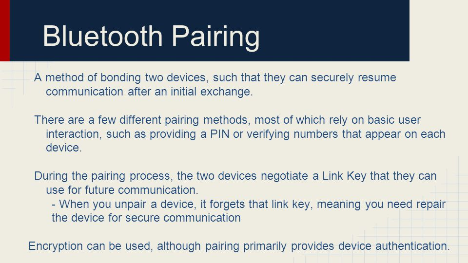 Bluetooth Pairing A method of bonding two devices, such that they can securely resume communication after an initial exchange.