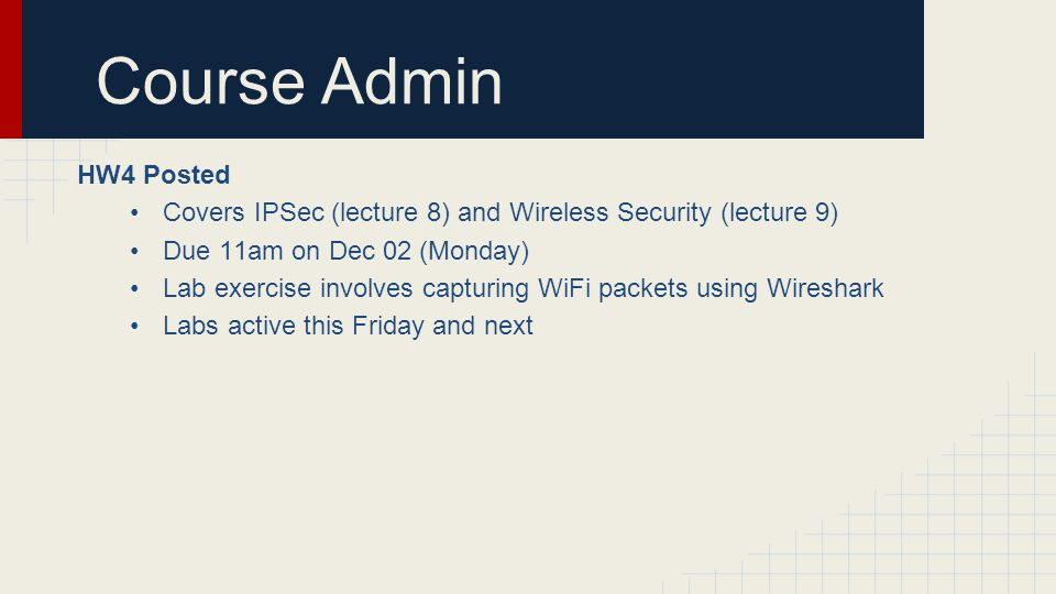 Course Admin HW4 Posted. Covers IPSec (lecture 8) and Wireless Security (lecture 9) Due 11am on Dec 02 (Monday)