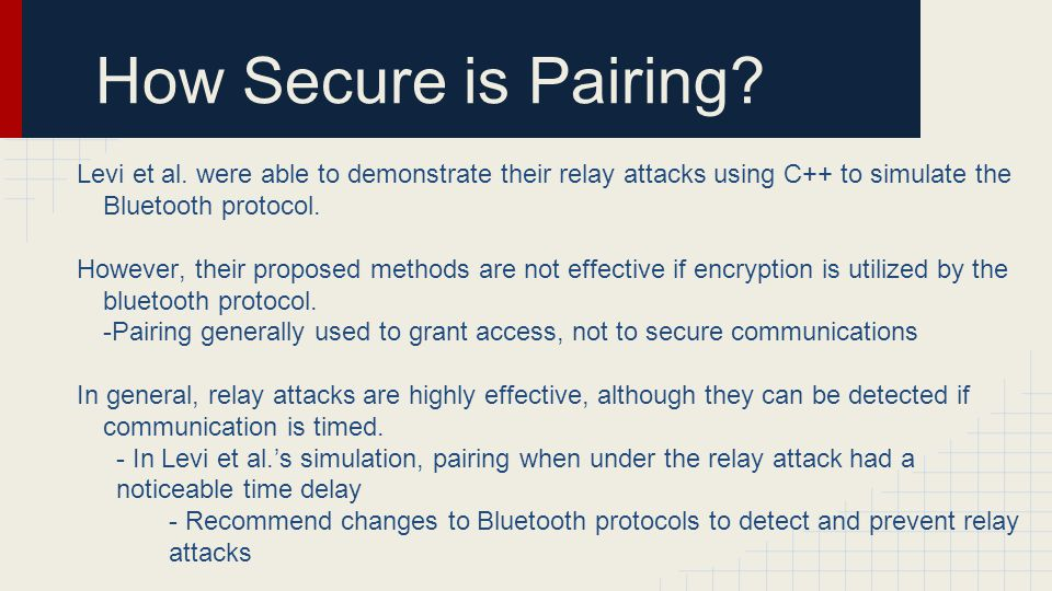 How Secure is Pairing Levi et al. were able to demonstrate their relay attacks using C++ to simulate the Bluetooth protocol.