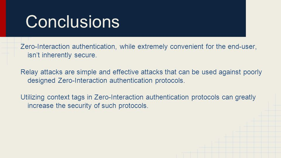 Conclusions Zero-Interaction authentication, while extremely convenient for the end-user, isn't inherently secure.