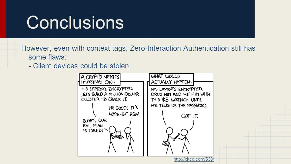 Conclusions However, even with context tags, Zero-Interaction Authentication still has some flaws: - Client devices could be stolen.