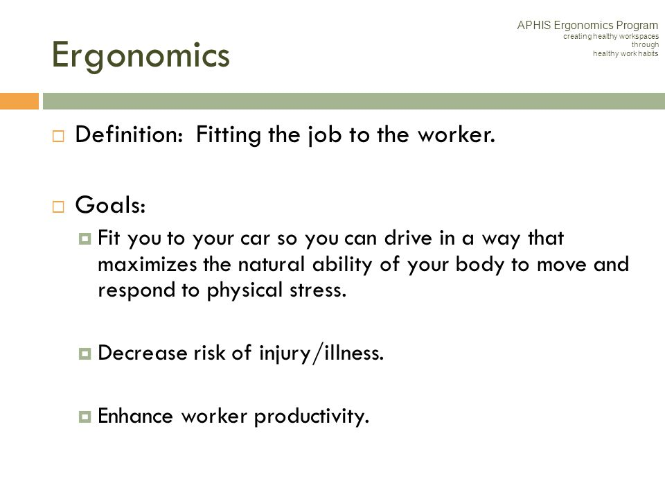 Ergonomics Definition: Fitting the job to the worker. Goals: