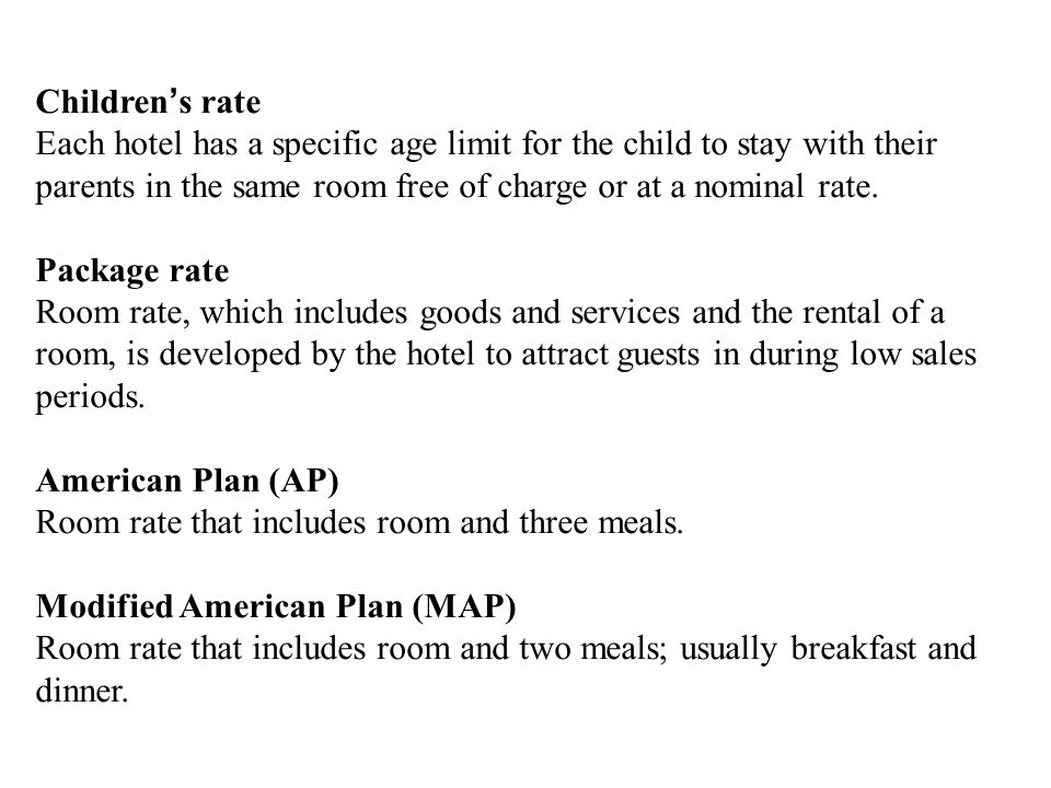 Children's rate Each hotel has a specific age limit for the child to stay with their parents in the same room free of charge or at a nominal rate.