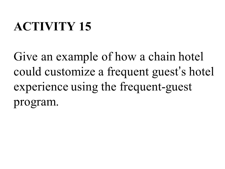 ACTIVITY 15 Give an example of how a chain hotel could customize a frequent guest's hotel experience using the frequent-guest program.