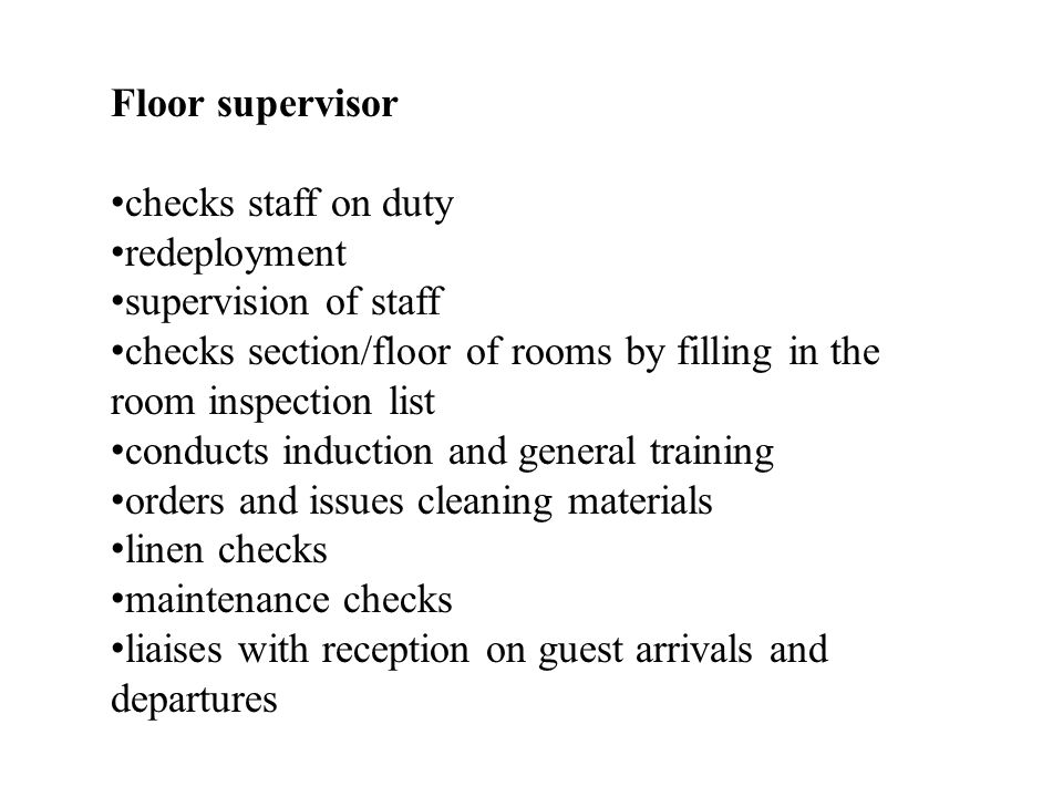 Floor supervisor checks staff on duty. redeployment. supervision of staff. checks section/floor of rooms by filling in the room inspection list.