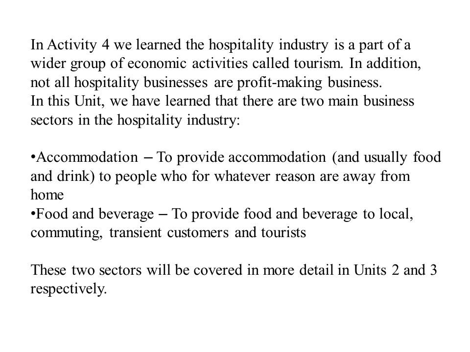 In Activity 4 we learned the hospitality industry is a part of a wider group of economic activities called tourism. In addition, not all hospitality businesses are profit-making business.