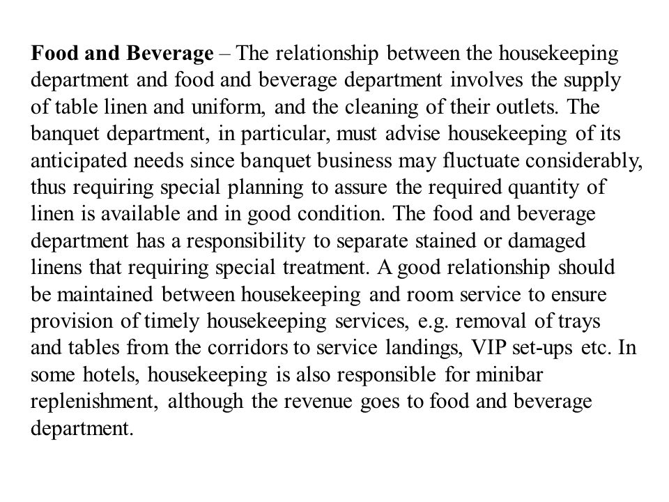 Food and Beverage – The relationship between the housekeeping department and food and beverage department involves the supply of table linen and uniform, and the cleaning of their outlets.