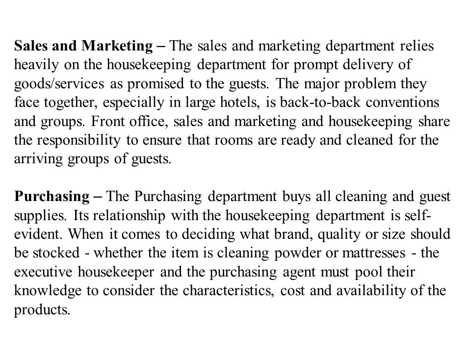 Sales and Marketing – The sales and marketing department relies heavily on the housekeeping department for prompt delivery of goods/services as promised to the guests. The major problem they face together, especially in large hotels, is back-to-back conventions and groups. Front office, sales and marketing and housekeeping share the responsibility to ensure that rooms are ready and cleaned for the arriving groups of guests.