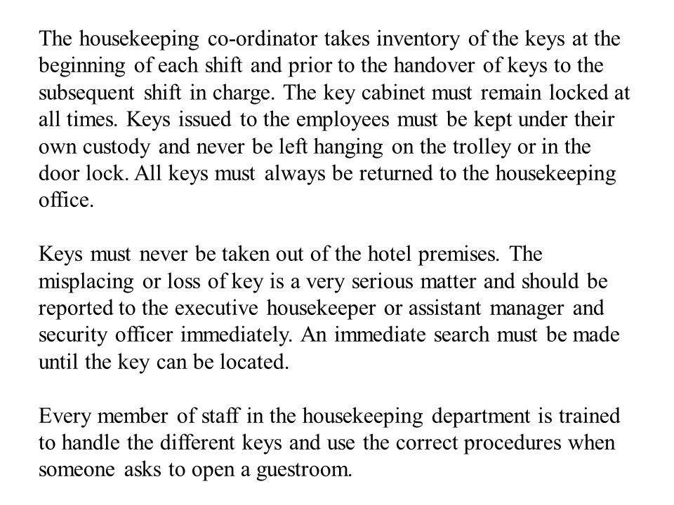 The housekeeping co-ordinator takes inventory of the keys at the beginning of each shift and prior to the handover of keys to the subsequent shift in charge. The key cabinet must remain locked at all times. Keys issued to the employees must be kept under their own custody and never be left hanging on the trolley or in the door lock. All keys must always be returned to the housekeeping office.