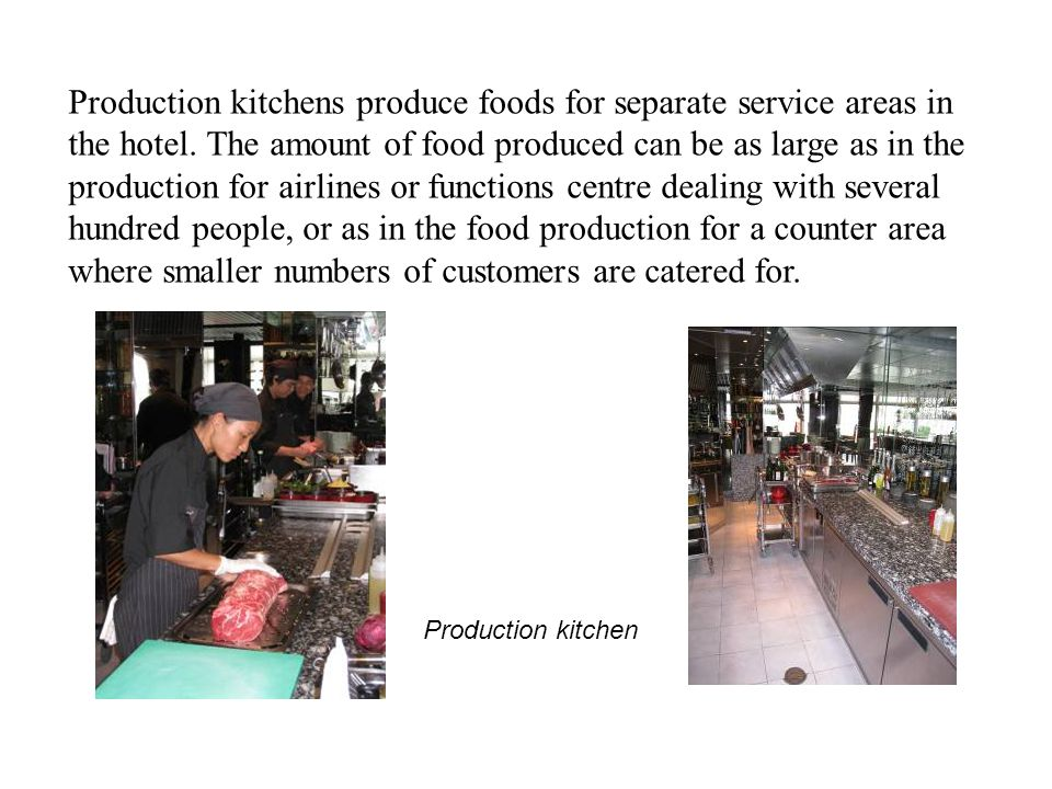 Production kitchens produce foods for separate service areas in the hotel. The amount of food produced can be as large as in the production for airlines or functions centre dealing with several hundred people, or as in the food production for a counter area where smaller numbers of customers are catered for.