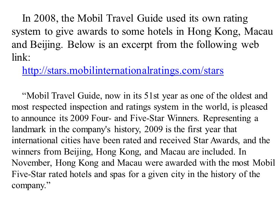 In 2008, the Mobil Travel Guide used its own rating system to give awards to some hotels in Hong Kong, Macau and Beijing. Below is an excerpt from the following web link: