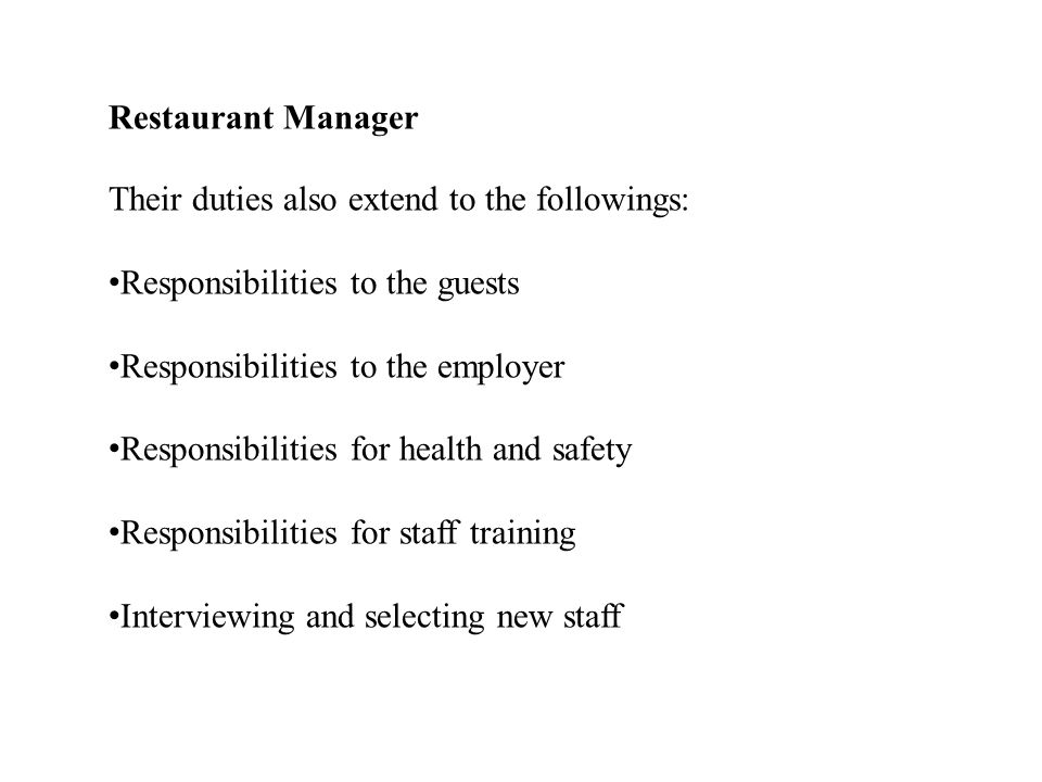 Restaurant Manager Their duties also extend to the followings: Responsibilities to the guests. Responsibilities to the employer.