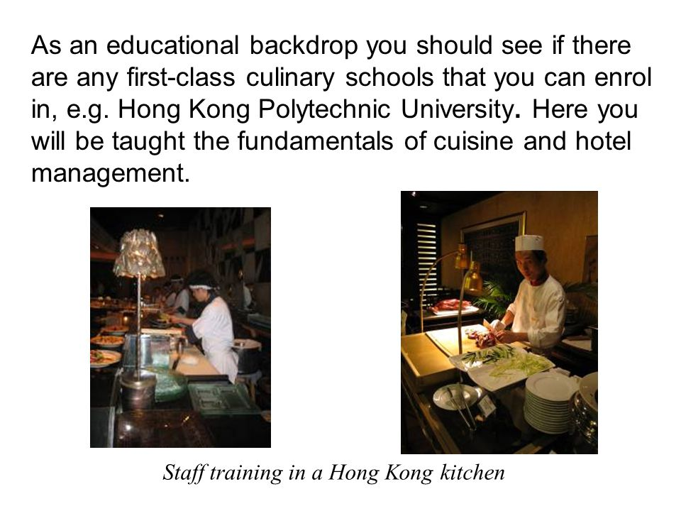 As an educational backdrop you should see if there are any first-class culinary schools that you can enrol in, e.g. Hong Kong Polytechnic University. Here you will be taught the fundamentals of cuisine and hotel management.