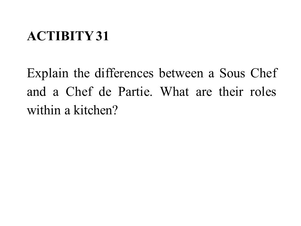 ACTIBITY 31 Explain the differences between a Sous Chef and a Chef de Partie.