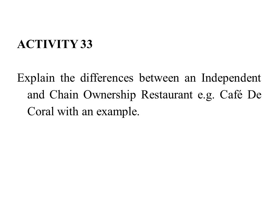 ACTIVITY 33 Explain the differences between an Independent and Chain Ownership Restaurant e.g.