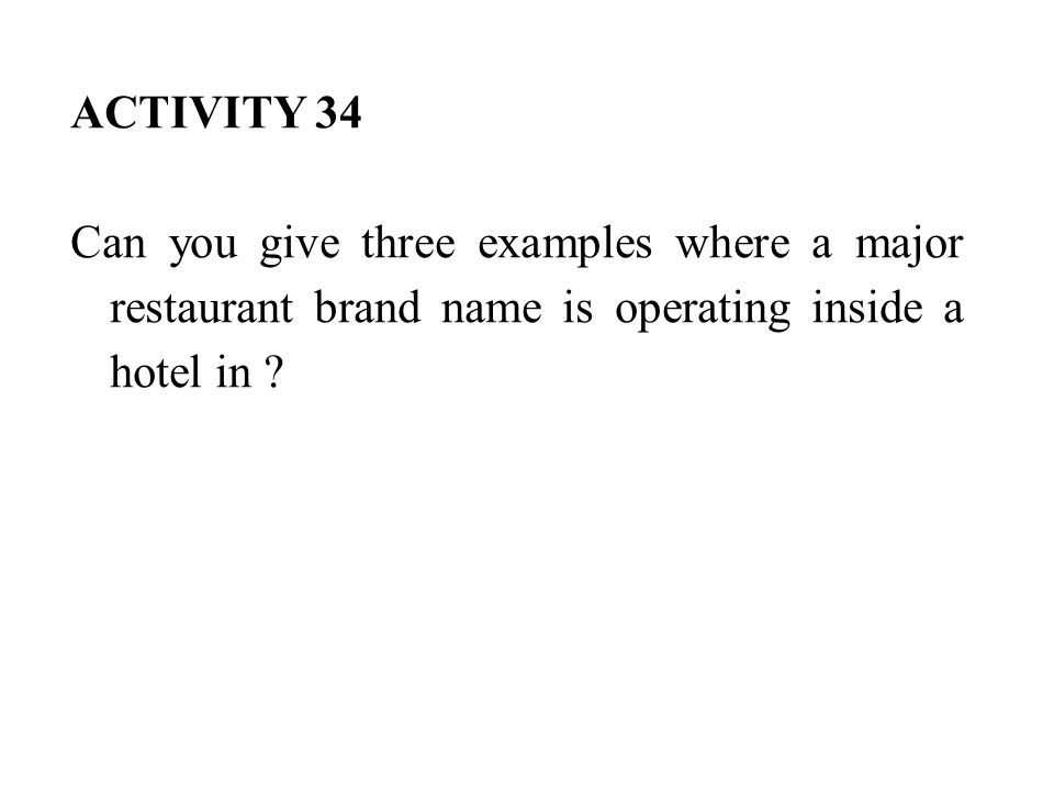 ACTIVITY 34 Can you give three examples where a major restaurant brand name is operating inside a hotel in