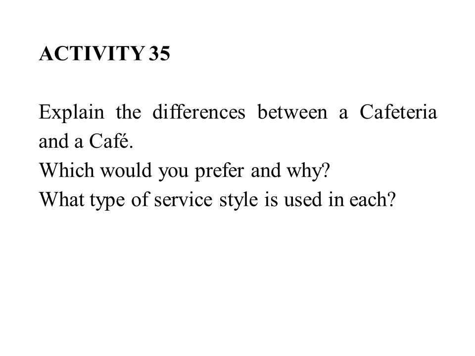 ACTIVITY 35 Explain the differences between a Cafeteria and a Café. Which would you prefer and why