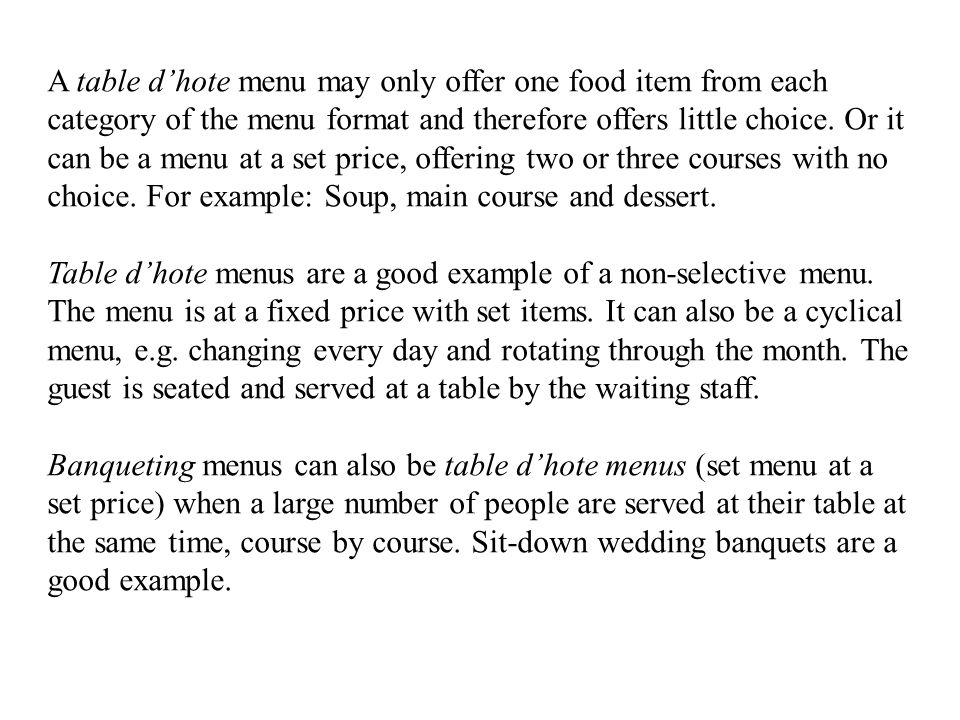 A table d'hote menu may only offer one food item from each category of the menu format and therefore offers little choice. Or it can be a menu at a set price, offering two or three courses with no choice. For example: Soup, main course and dessert.