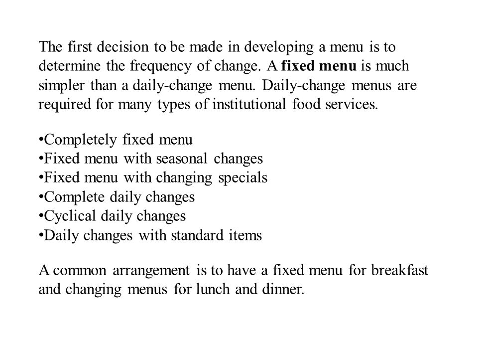 The first decision to be made in developing a menu is to determine the frequency of change. A fixed menu is much simpler than a daily-change menu. Daily-change menus are required for many types of institutional food services.