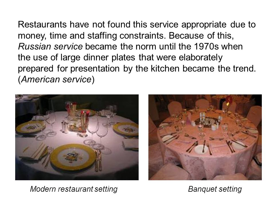Restaurants have not found this service appropriate due to money, time and staffing constraints. Because of this, Russian service became the norm until the 1970s when the use of large dinner plates that were elaborately prepared for presentation by the kitchen became the trend. (American service)