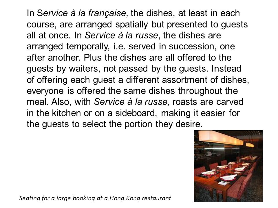 In Service à la française, the dishes, at least in each course, are arranged spatially but presented to guests all at once. In Service à la russe, the dishes are arranged temporally, i.e. served in succession, one after another. Plus the dishes are all offered to the guests by waiters, not passed by the guests. Instead of offering each guest a different assortment of dishes, everyone is offered the same dishes throughout the meal. Also, with Service à la russe, roasts are carved in the kitchen or on a sideboard, making it easier for the guests to select the portion they desire.