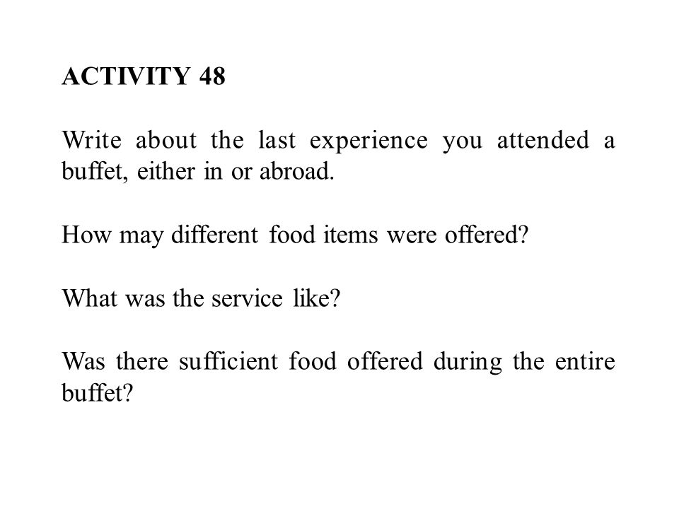 ACTIVITY 48 Write about the last experience you attended a buffet, either in or abroad. How may different food items were offered