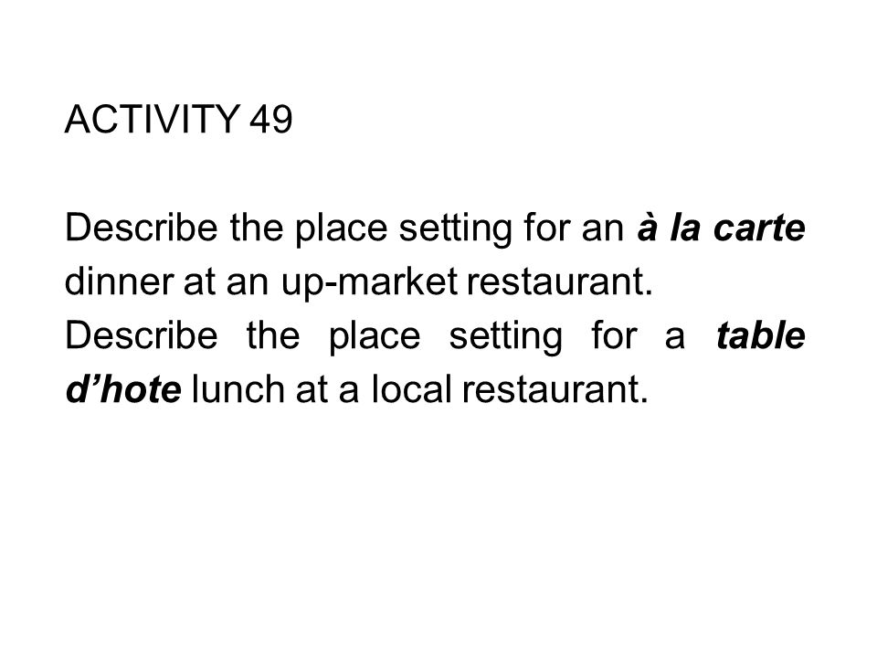 ACTIVITY 49 Describe the place setting for an à la carte dinner at an up-market restaurant.