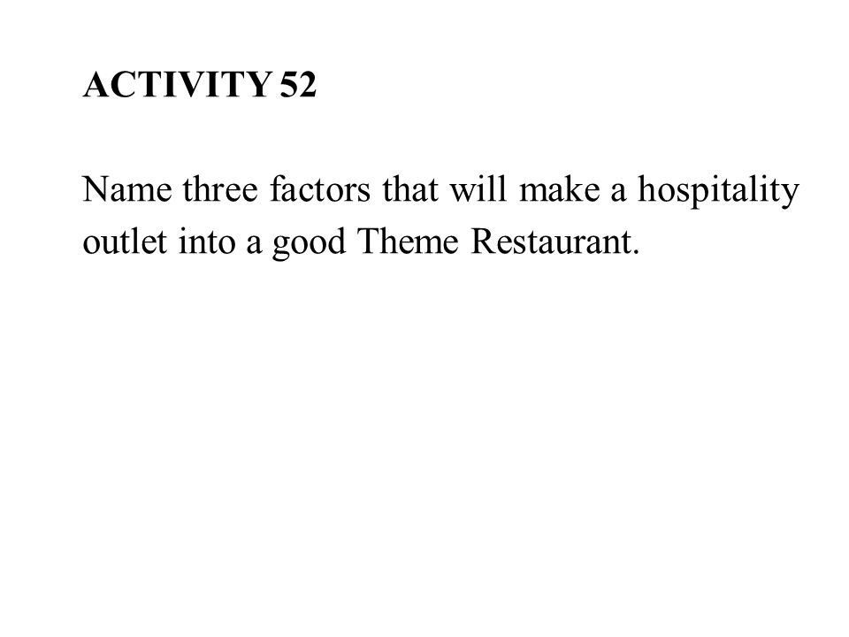 ACTIVITY 52 Name three factors that will make a hospitality outlet into a good Theme Restaurant.