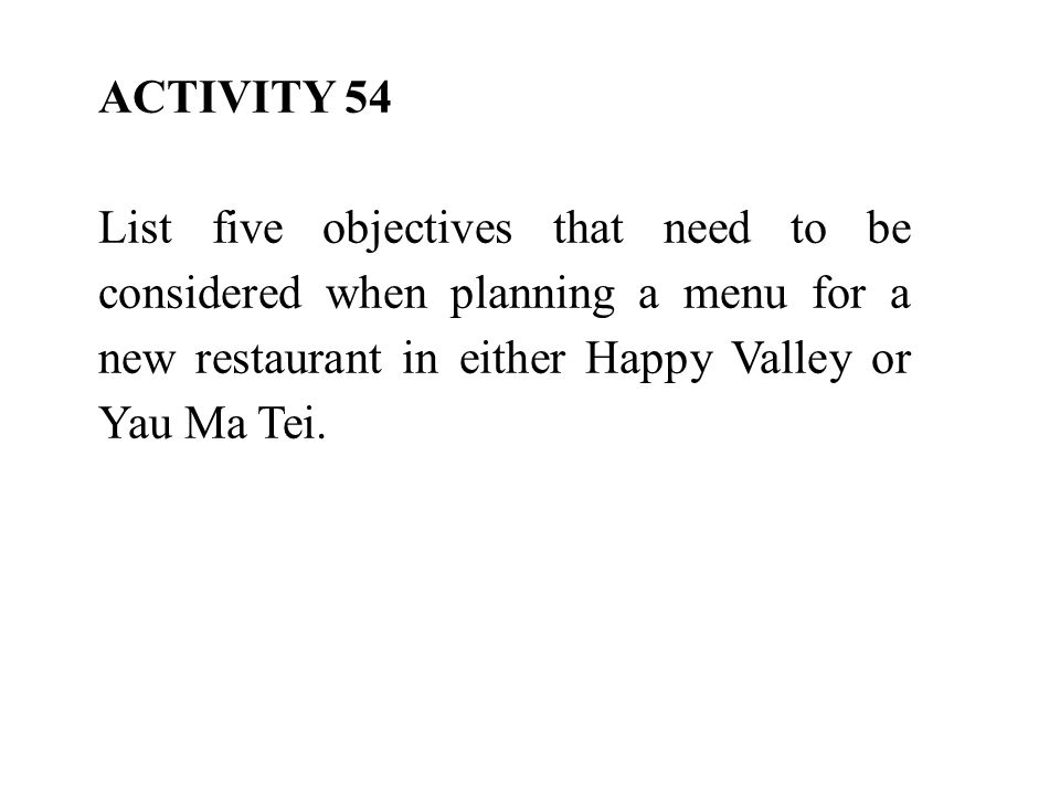ACTIVITY 54 List five objectives that need to be considered when planning a menu for a new restaurant in either Happy Valley or Yau Ma Tei.