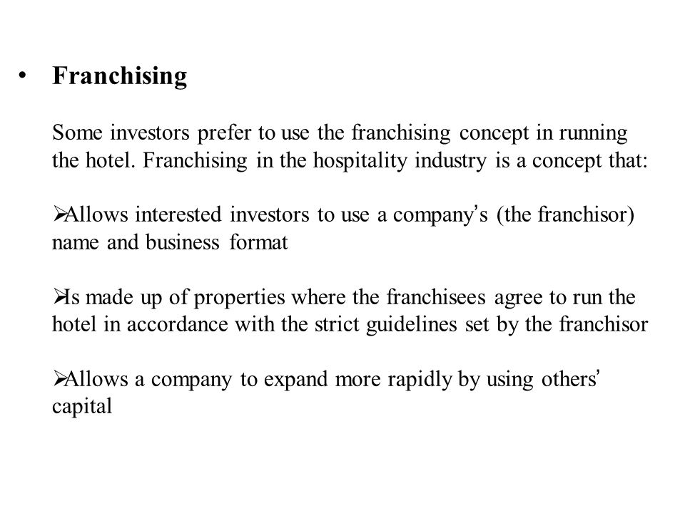 Franchising Some investors prefer to use the franchising concept in running the hotel. Franchising in the hospitality industry is a concept that: