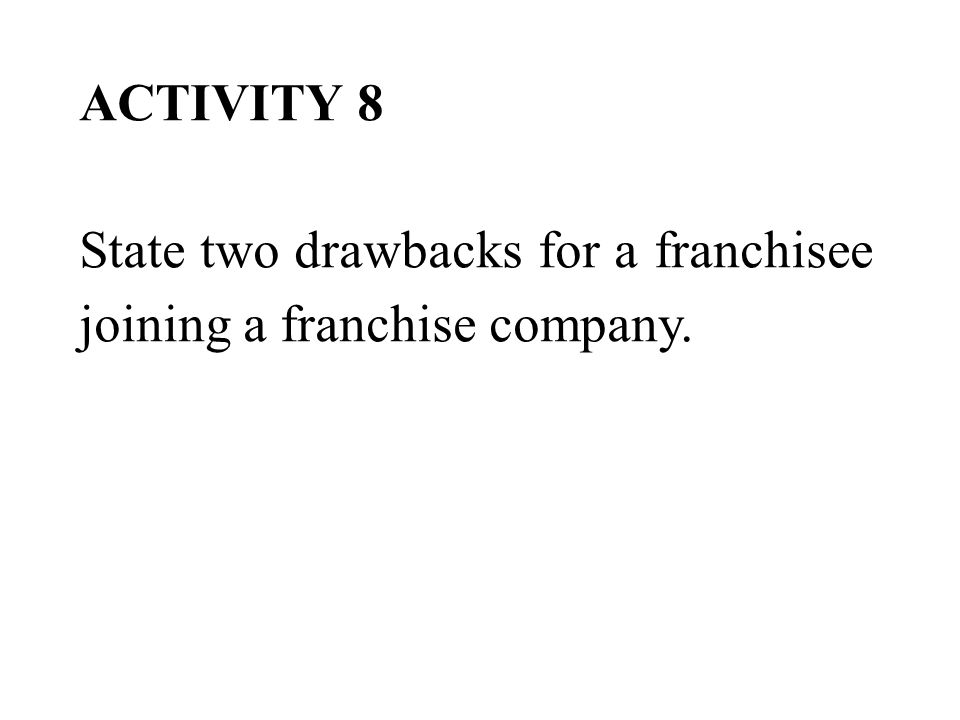 ACTIVITY 8 State two drawbacks for a franchisee joining a franchise company.