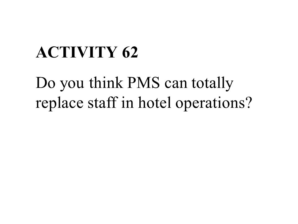 ACTIVITY 62 Do you think PMS can totally replace staff in hotel operations