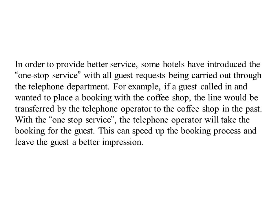 In order to provide better service, some hotels have introduced the one-stop service with all guest requests being carried out through the telephone department.