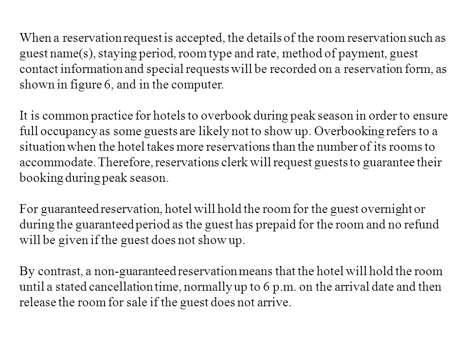When a reservation request is accepted, the details of the room reservation such as guest name(s), staying period, room type and rate, method of payment, guest contact information and special requests will be recorded on a reservation form, as shown in figure 6, and in the computer.
