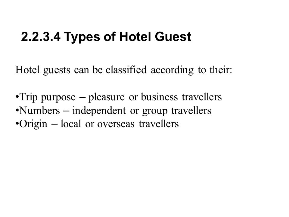 2.2.3.4 Types of Hotel Guest Hotel guests can be classified according to their: Trip purpose – pleasure or business travellers.