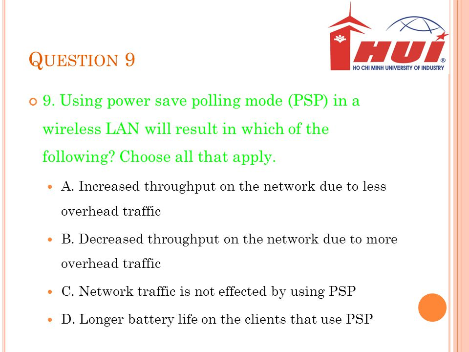 Question 9 9. Using power save polling mode (PSP) in a wireless LAN will result in which of the following Choose all that apply.