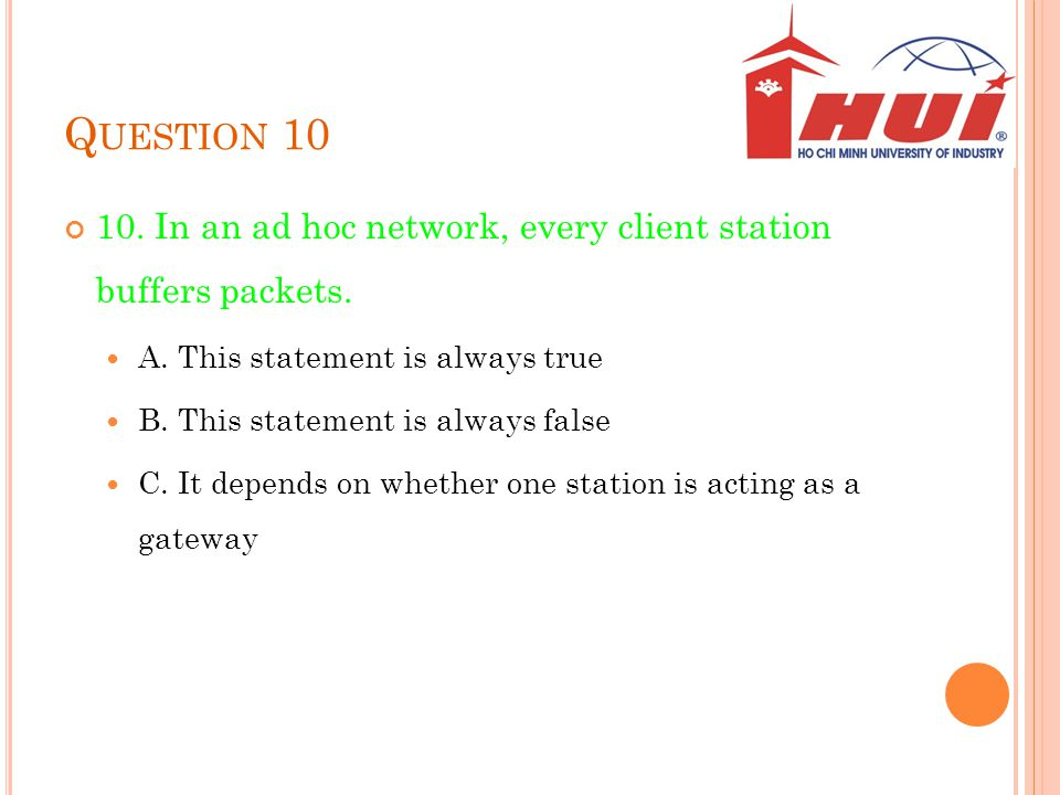 Question 10 10. In an ad hoc network, every client station buffers packets. A. This statement is always true.