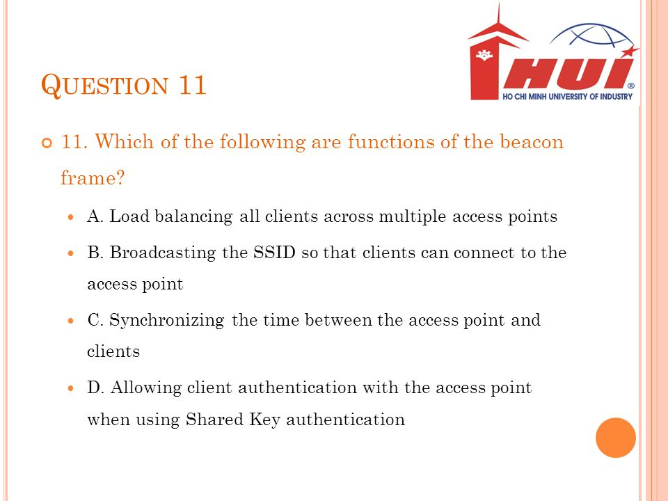 Question 11 11. Which of the following are functions of the beacon frame A. Load balancing all clients across multiple access points.