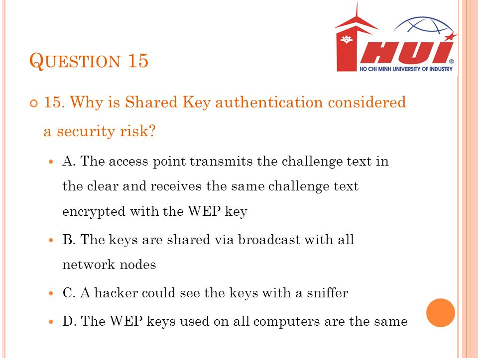 Question 15 15. Why is Shared Key authentication considered a security risk