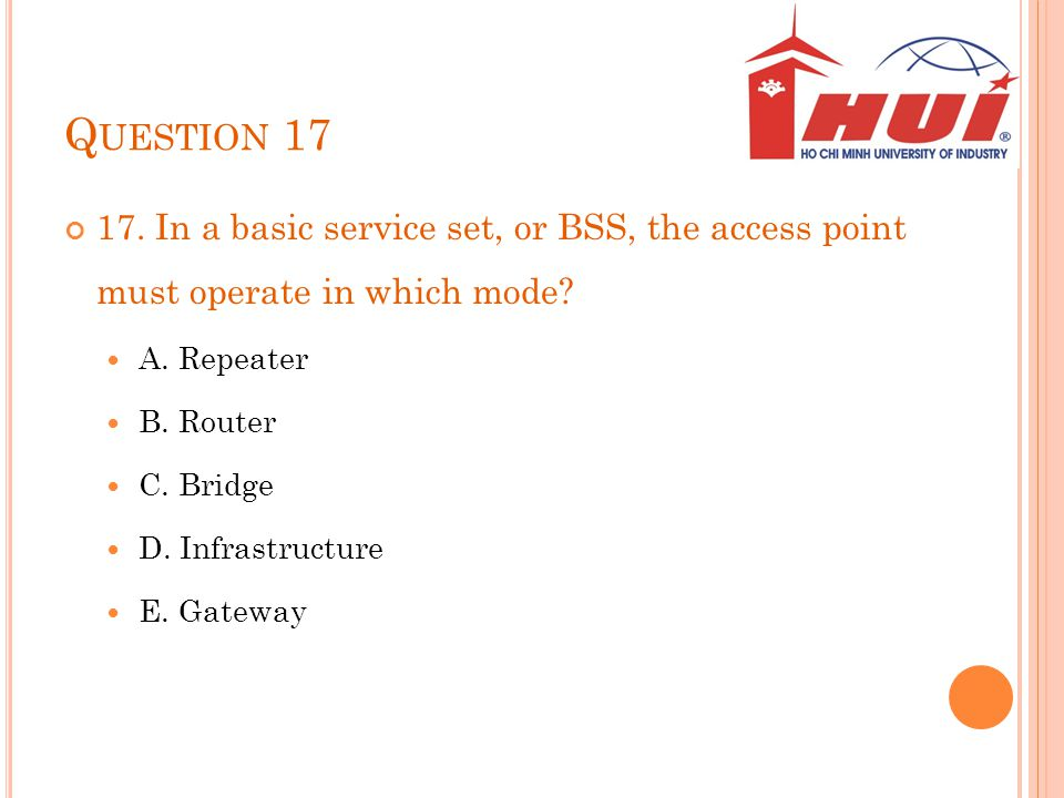 Question 17 17. In a basic service set, or BSS, the access point must operate in which mode A. Repeater.