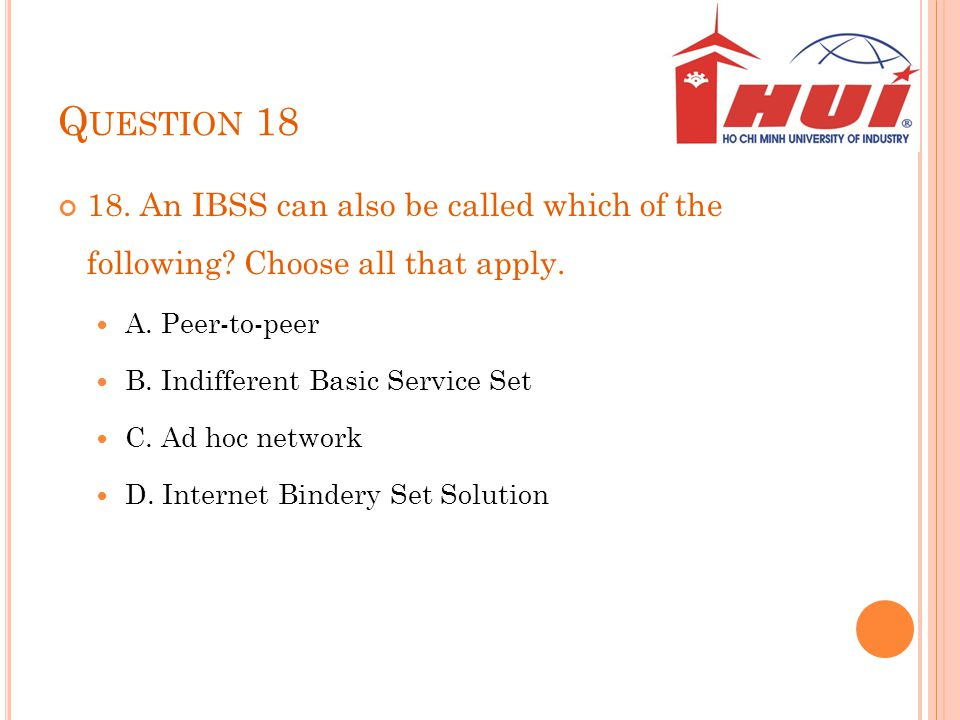 Question 18 18. An IBSS can also be called which of the following Choose all that apply. A. Peer-to-peer.